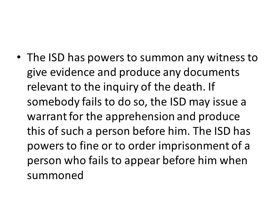 The ISD has powers to summon any witness to give evidence and produce any documents relevant to the inquiry of the death.