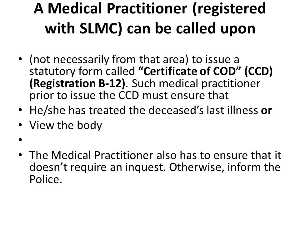 A Medical Practitioner (registered with SLMC) can be called upon