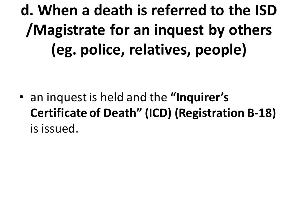 d. When a death is referred to the ISD /Magistrate for an inquest by others (eg. police, relatives, people)
