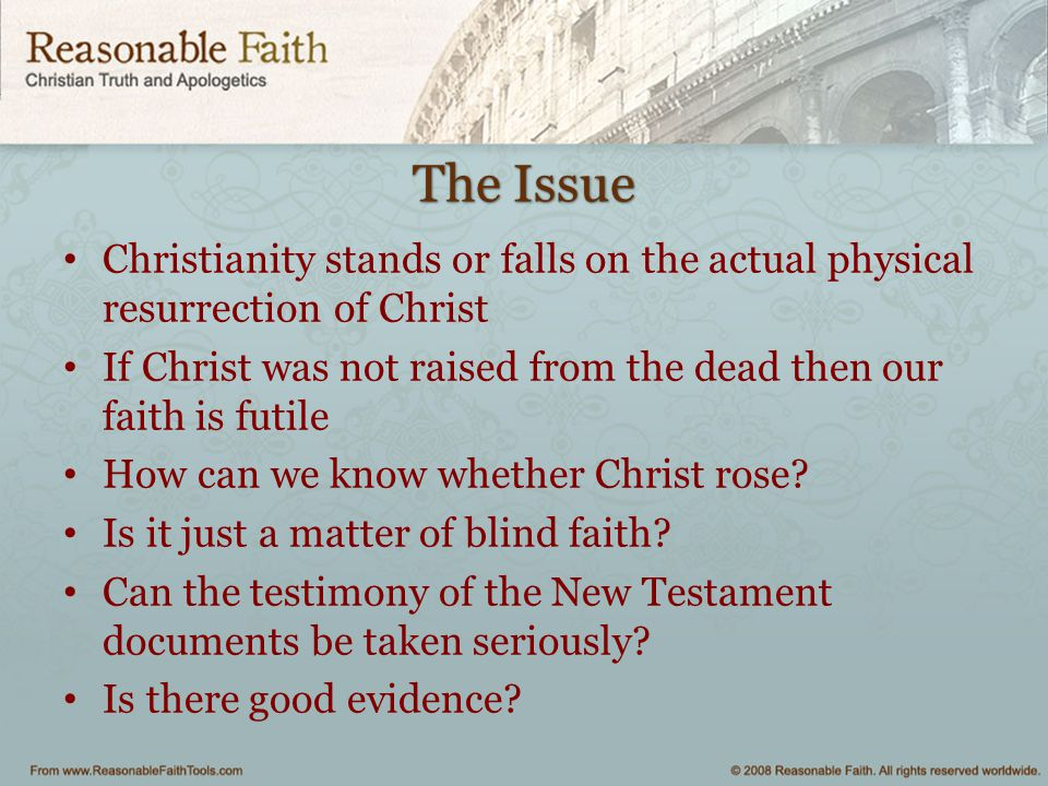 The Issue Christianity stands or falls on the actual physical resurrection of Christ.
