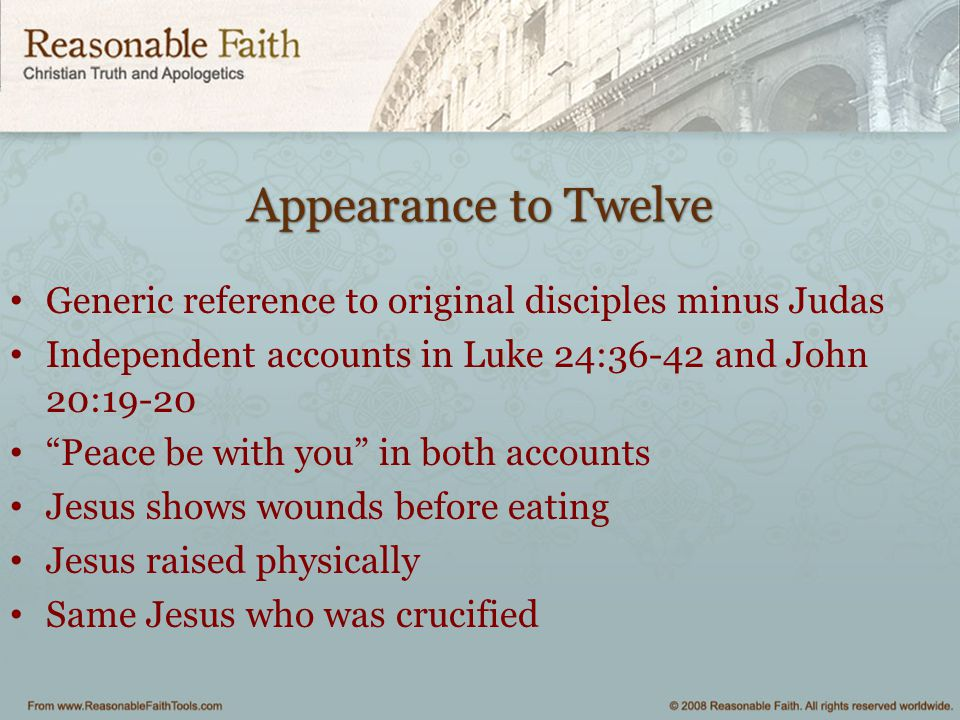 Appearance to Twelve Generic reference to original disciples minus Judas. Independent accounts in Luke 24:36-42 and John 20:19-20.