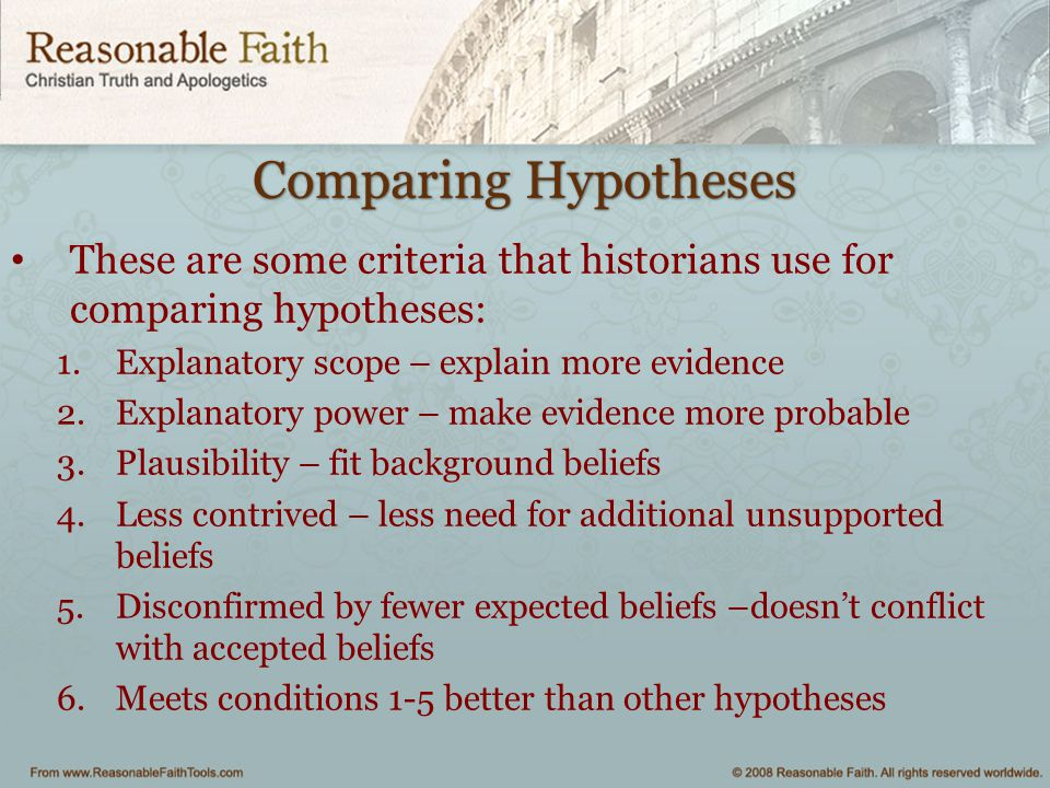 Comparing Hypotheses These are some criteria that historians use for comparing hypotheses: Explanatory scope – explain more evidence.