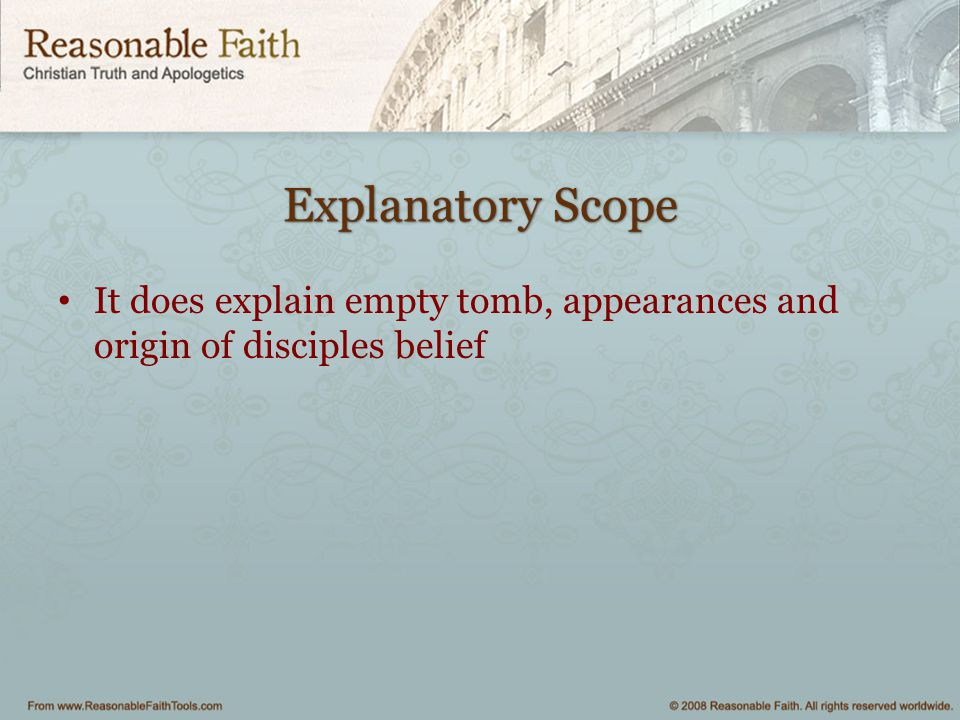 Explanatory Scope It does explain empty tomb, appearances and origin of disciples belief