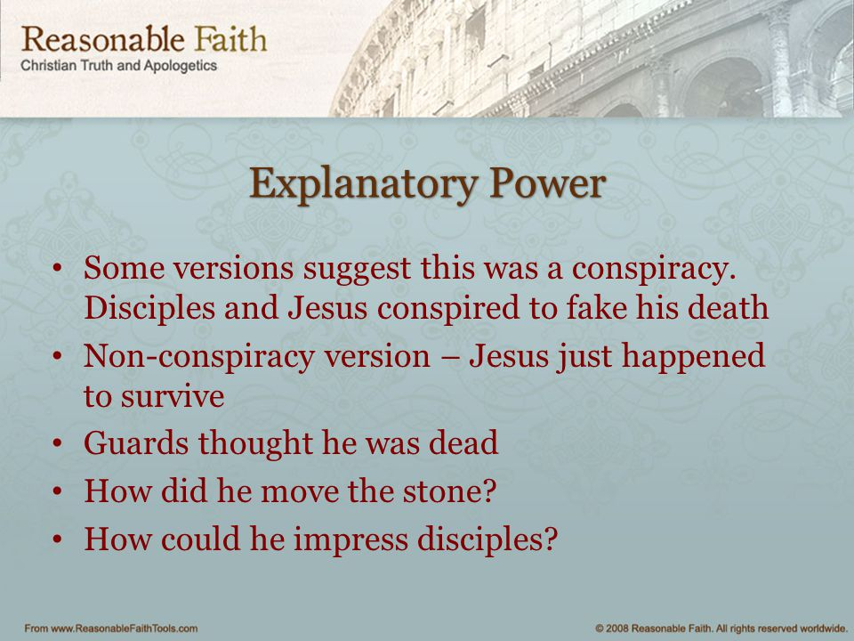 Explanatory Power Some versions suggest this was a conspiracy. Disciples and Jesus conspired to fake his death.