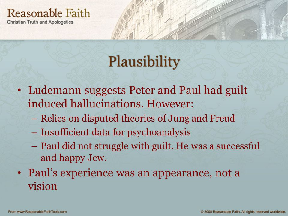 Plausibility Ludemann suggests Peter and Paul had guilt induced hallucinations. However: Relies on disputed theories of Jung and Freud.