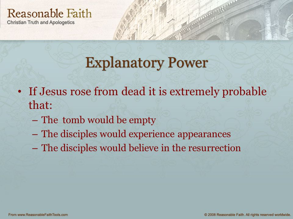 Explanatory Power If Jesus rose from dead it is extremely probable that: The tomb would be empty.