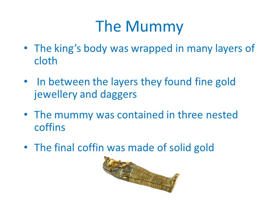 The Mummy The king's body was wrapped in many layers of cloth