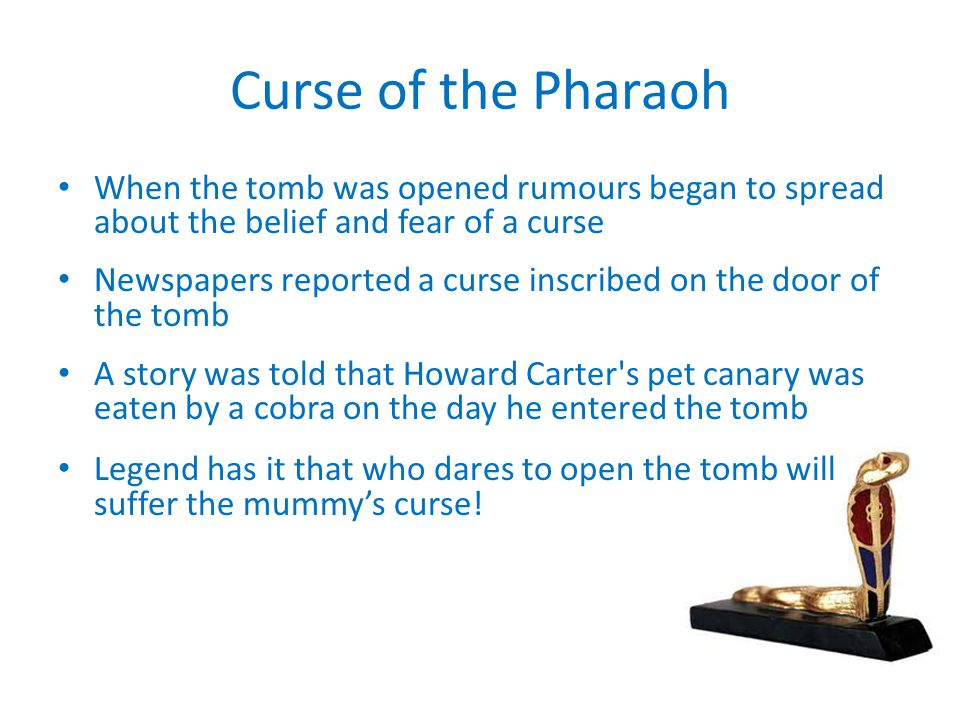 Curse of the Pharaoh When the tomb was opened rumours began to spread about the belief and fear of a curse.