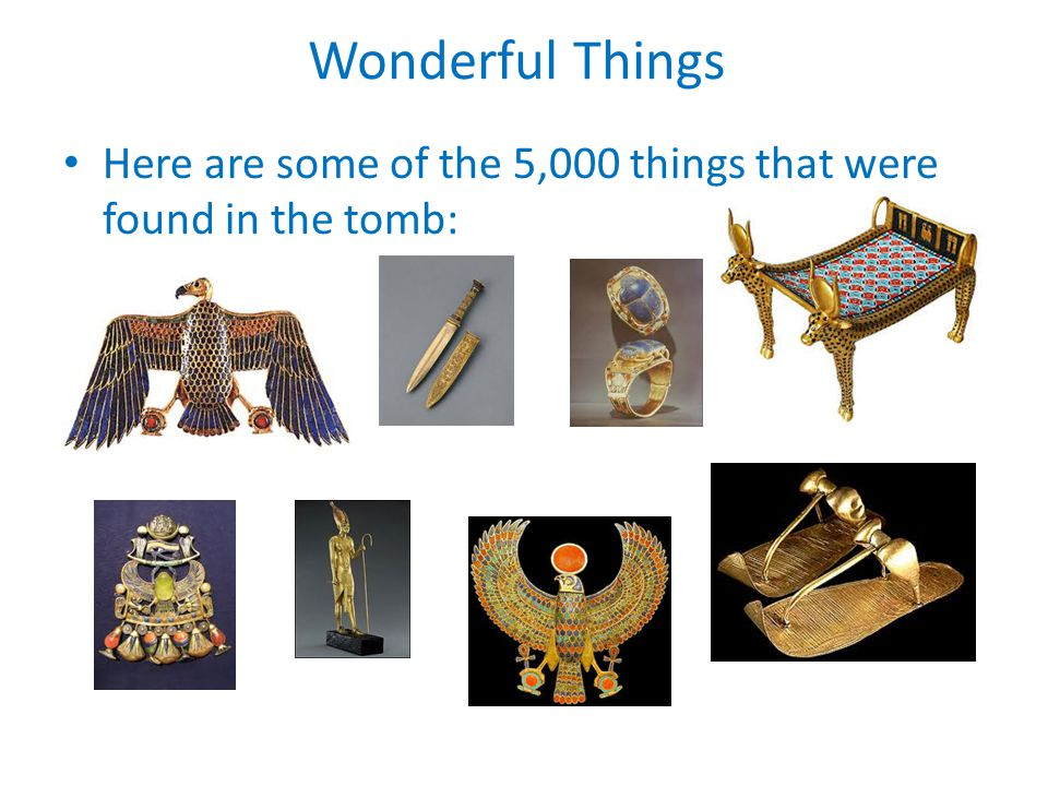 Wonderful Things Here are some of the 5,000 things that were found in the tomb: