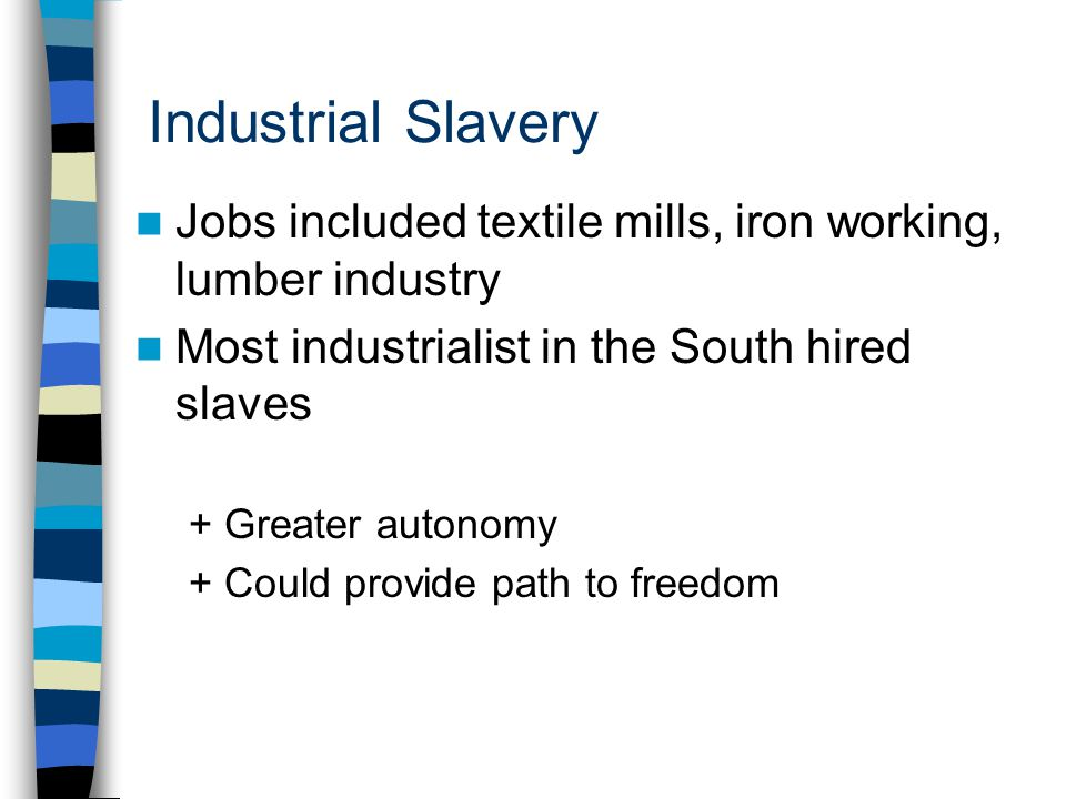 Industrial Slavery Jobs included textile mills, iron working, lumber industry. Most industrialist in the South hired slaves.