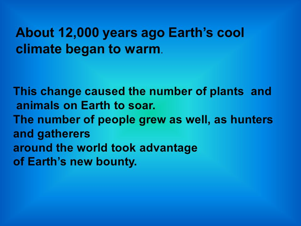 About 12,000 years ago Earth's cool climate began to warm.
