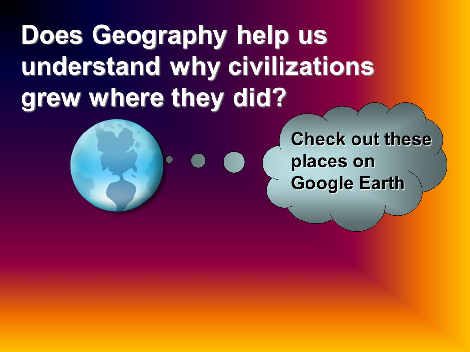 Does Geography help us understand why civilizations grew where they did