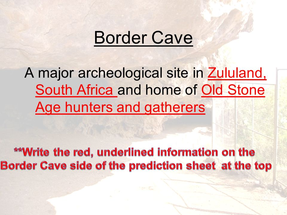 Border Cave A major archeological site in Zululand, South Africa and home of Old Stone Age hunters and gatherers.