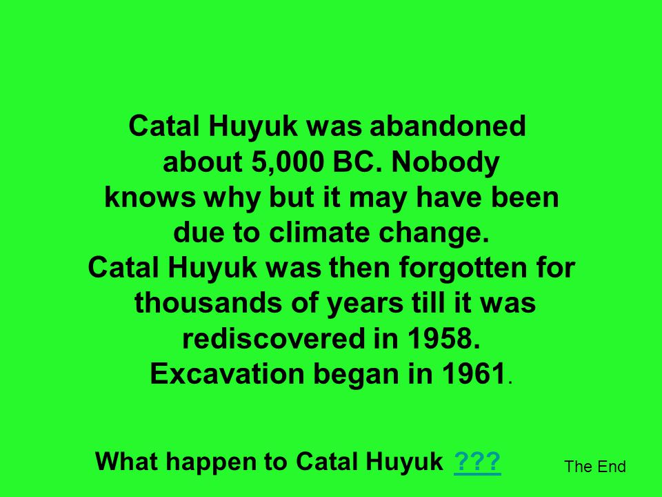 Catal Huyuk was abandoned about 5,000 BC. Nobody