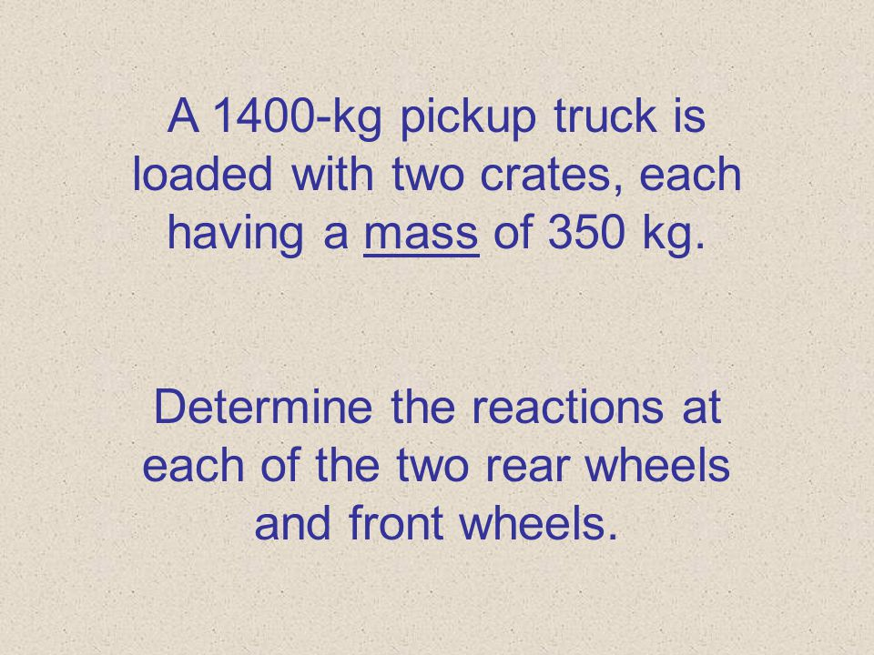 A 1400-kg pickup truck is loaded with two crates, each having a mass of 350 kg.