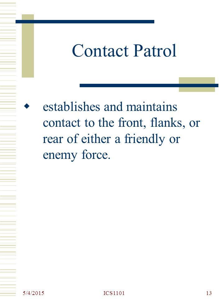 Contact Patrol establishes and maintains contact to the front, flanks, or rear of either a friendly or enemy force.