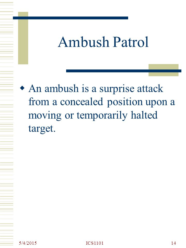 Ambush Patrol An ambush is a surprise attack from a concealed position upon a moving or temporarily halted target.