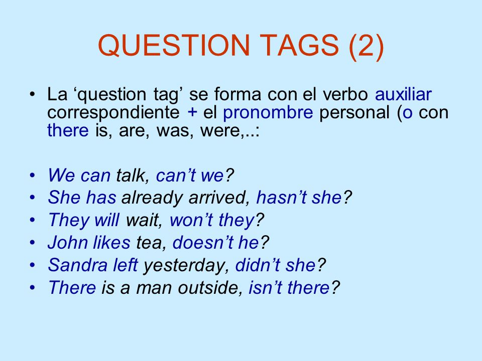 QUESTION TAGS (2) La 'question tag' se forma con el verbo auxiliar correspondiente + el pronombre personal (o con there is, are, was, were,..: