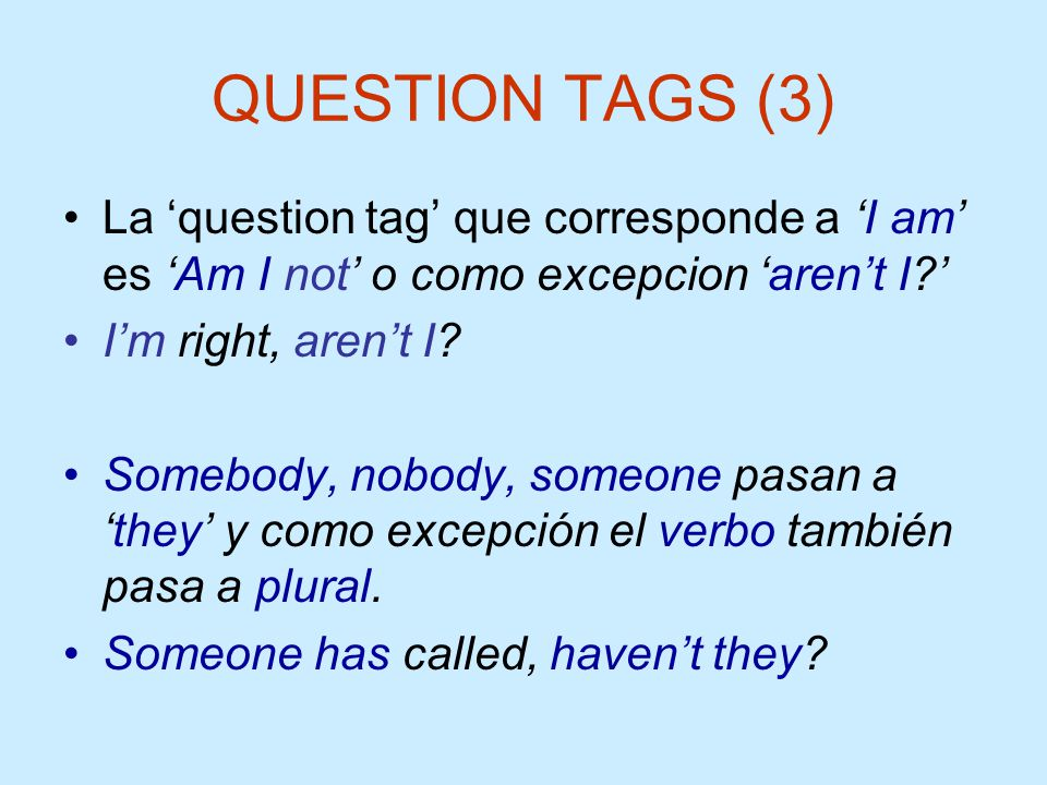 QUESTION TAGS (3) La 'question tag' que corresponde a 'I am' es 'Am I not' o como excepcion 'aren't I '