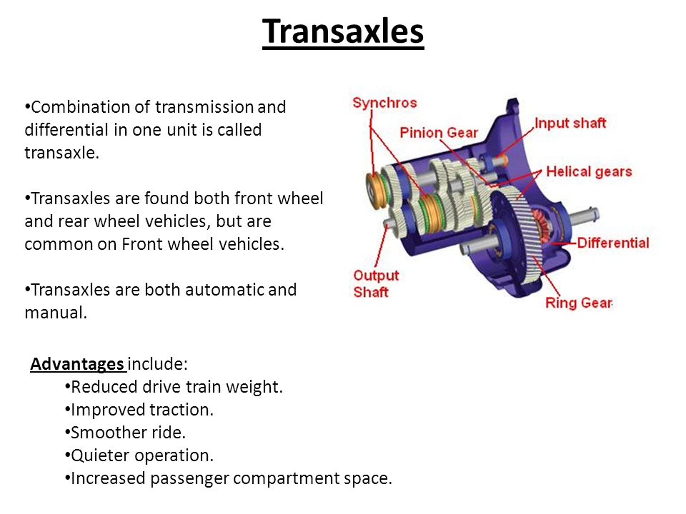 Transaxles Combination of transmission and differential in one unit is called transaxle.