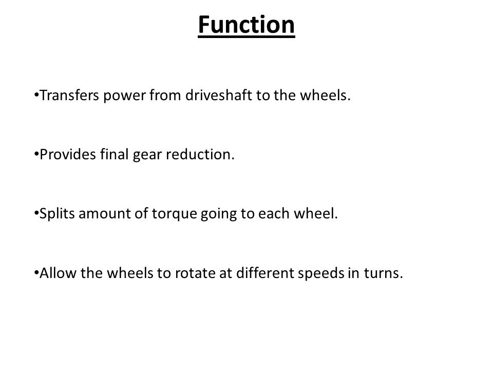 Function Transfers power from driveshaft to the wheels.