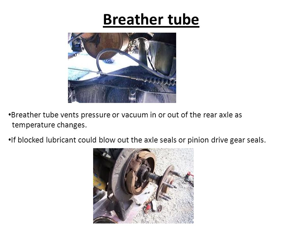 Breather tube Breather tube vents pressure or vacuum in or out of the rear axle as. temperature changes.
