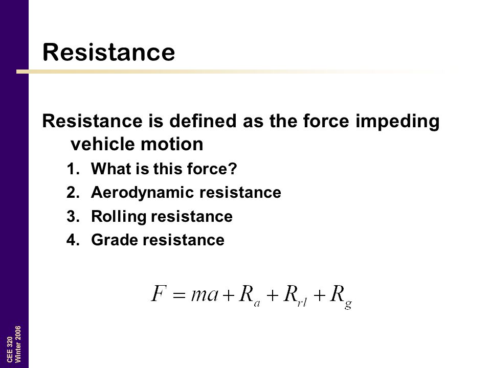 Resistance Resistance is defined as the force impeding vehicle motion