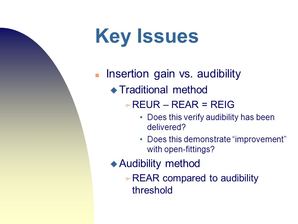 Key Issues Insertion gain vs. audibility Traditional method