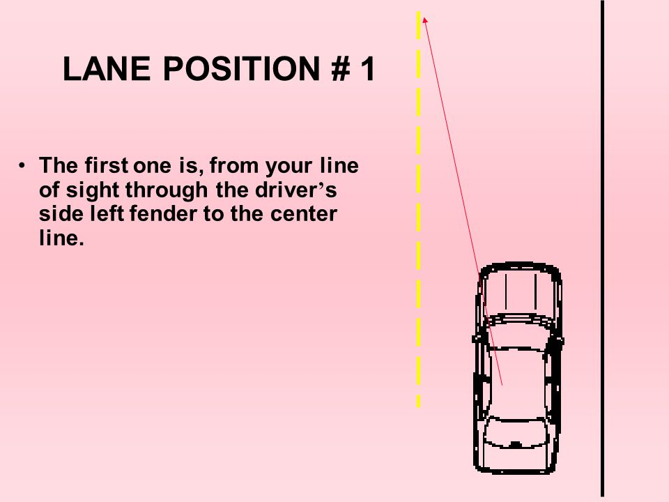 LANE POSITION # 1 The first one is, from your line of sight through the driver's side left fender to the center line.