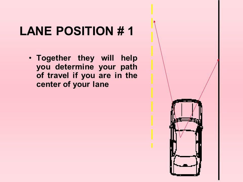 LANE POSITION # 1 Together they will help you determine your path of travel if you are in the center of your lane.
