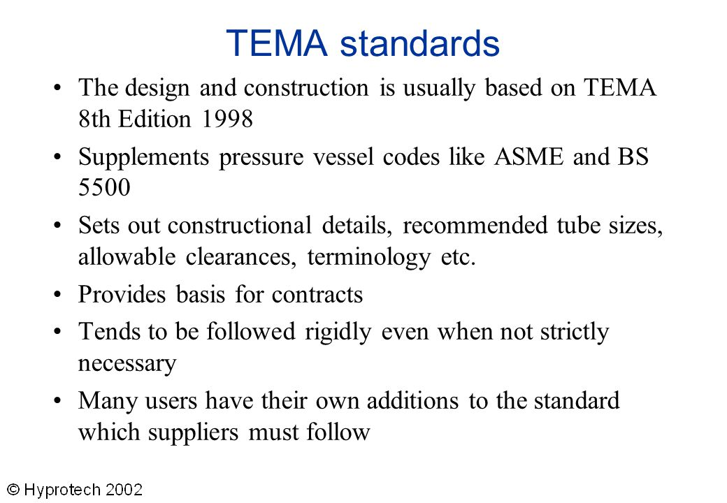 TEMA standards The design and construction is usually based on TEMA 8th Edition 1998. Supplements pressure vessel codes like ASME and BS 5500.