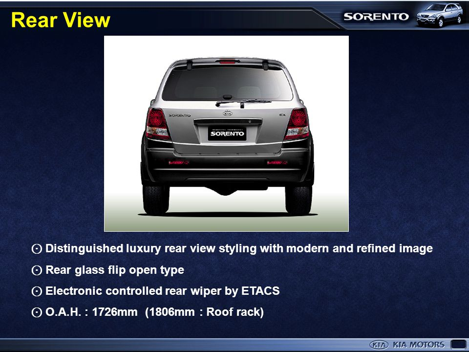 Rear View Rear glass flip open type and computer controlled rear wiper. ⊙ Distinguished luxury rear view styling with modern and refined image.