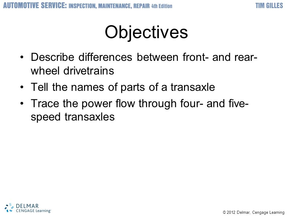 Objectives Describe differences between front- and rear-wheel drivetrains. Tell the names of parts of a transaxle.