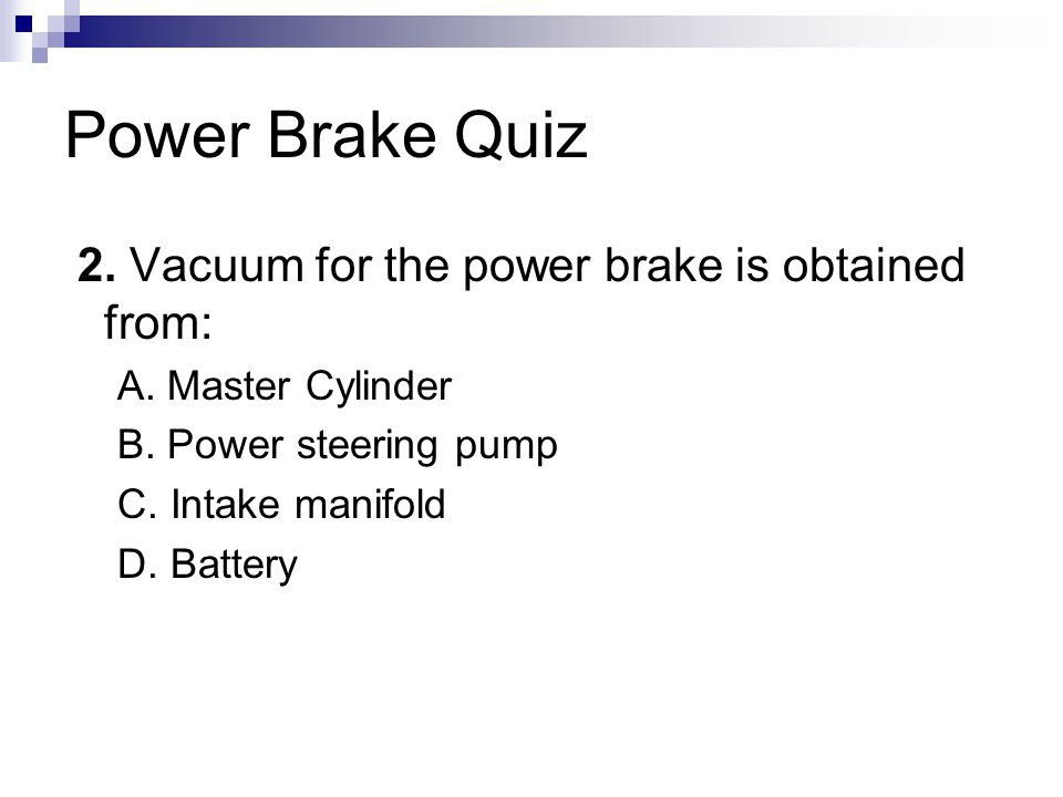 Power Brake Quiz 2. Vacuum for the power brake is obtained from:
