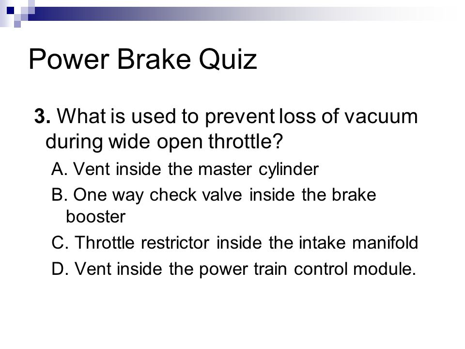Power Brake Quiz 3. What is used to prevent loss of vacuum during wide open throttle A. Vent inside the master cylinder.