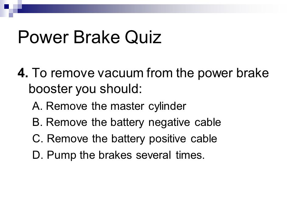 Power Brake Quiz 4. To remove vacuum from the power brake booster you should: A. Remove the master cylinder.