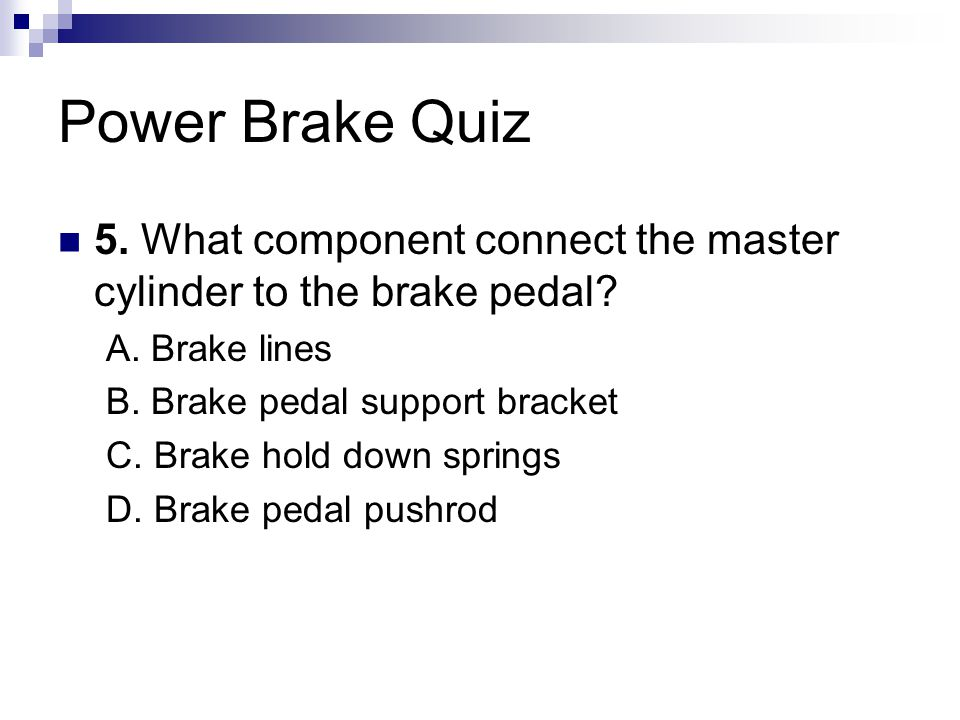 Power Brake Quiz 5. What component connect the master cylinder to the brake pedal A. Brake lines.