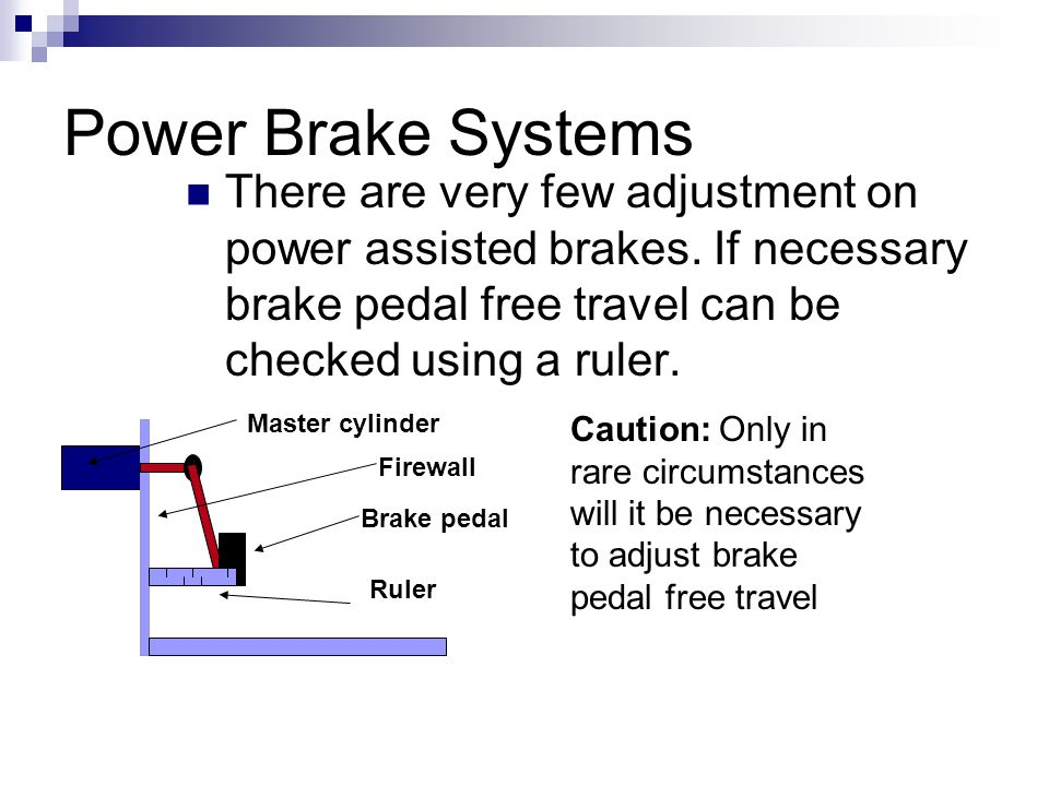 Power Brake Systems There are very few adjustment on power assisted brakes. If necessary brake pedal free travel can be checked using a ruler.
