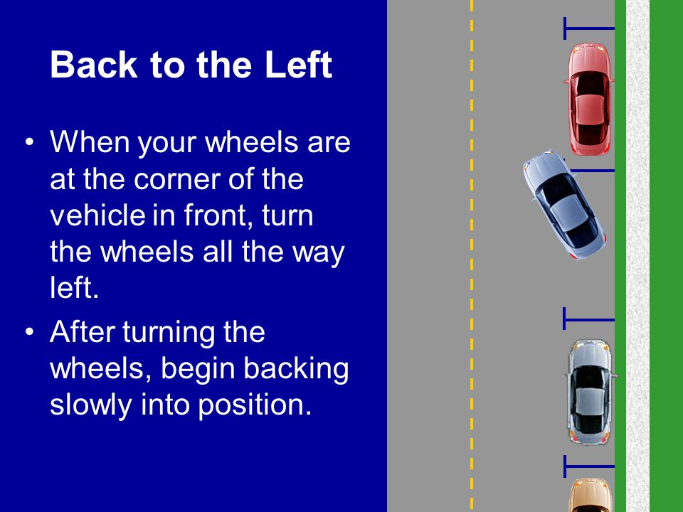 Back to the Left When your wheels are at the corner of the vehicle in front, turn the wheels all the way left.
