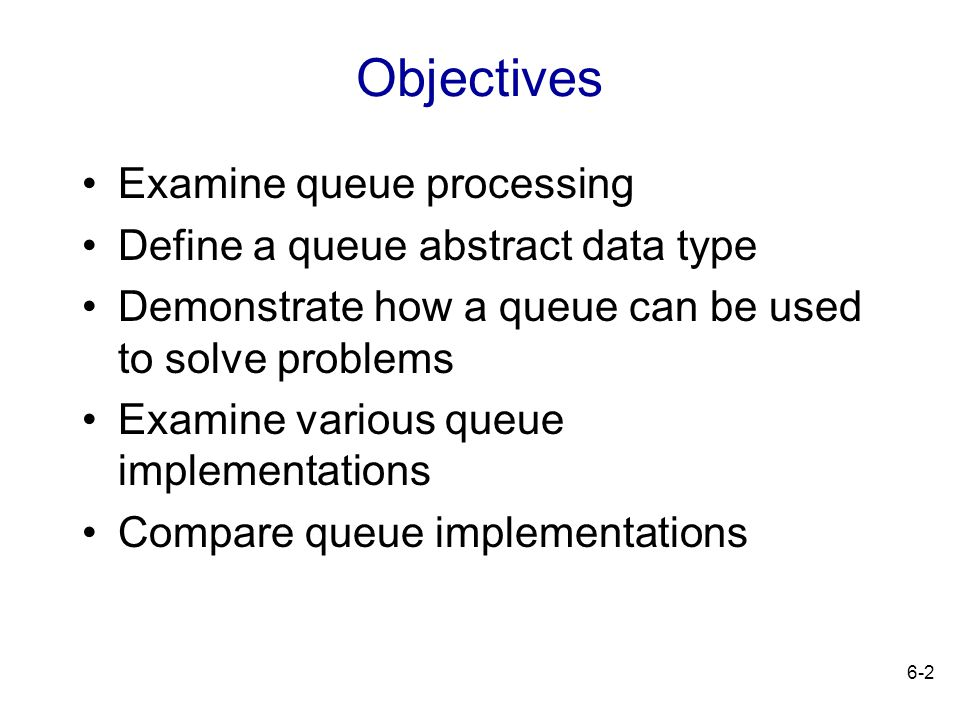 Objectives Examine queue processing Define a queue abstract data type