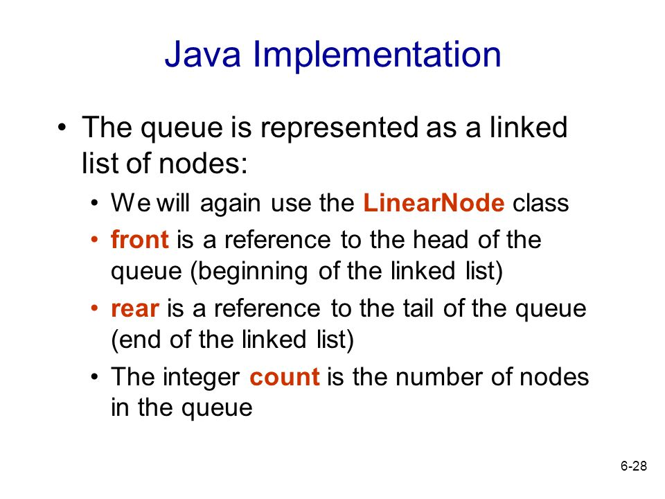 Java Implementation The queue is represented as a linked list of nodes: We will again use the LinearNode class.