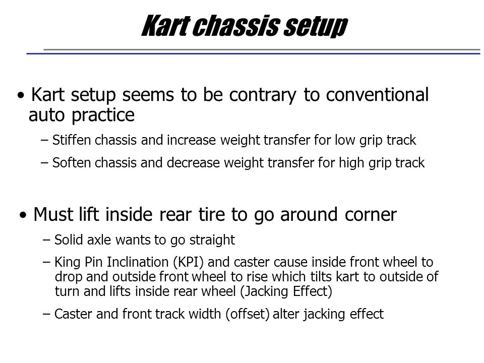 Kart chassis setup Kart setup seems to be contrary to conventional auto practice. Stiffen chassis and increase weight transfer for low grip track.