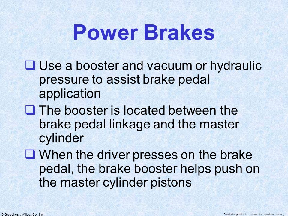 Power Brakes Use a booster and vacuum or hydraulic pressure to assist brake pedal application.