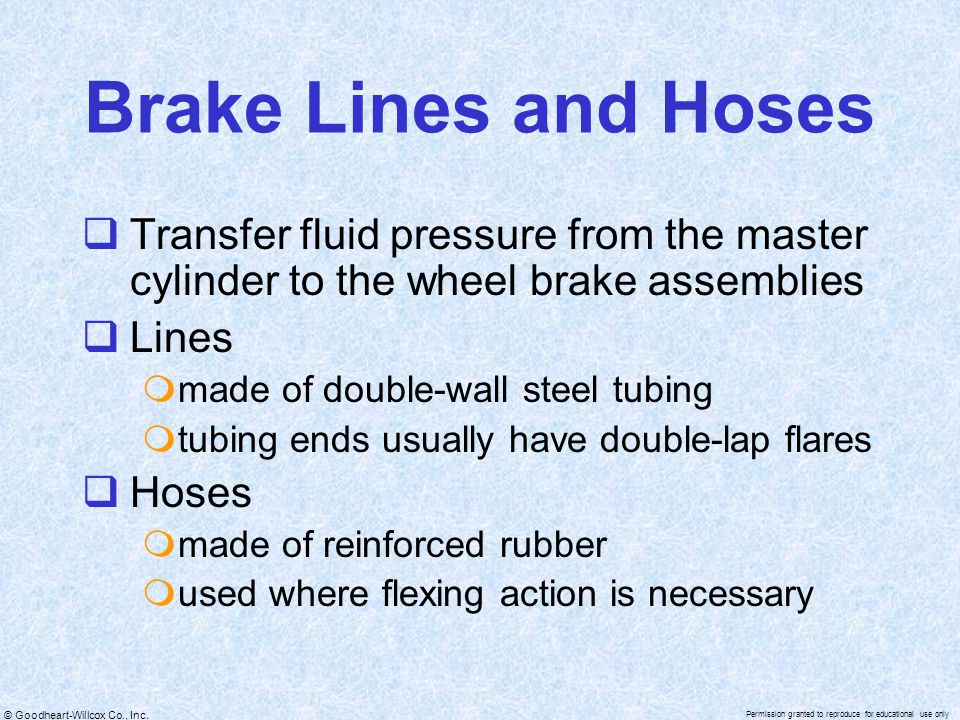 Brake Lines and Hoses Transfer fluid pressure from the master cylinder to the wheel brake assemblies.