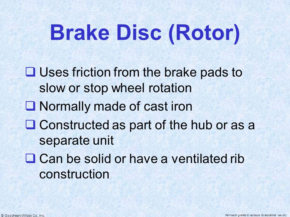 Brake Disc (Rotor) Uses friction from the brake pads to slow or stop wheel rotation. Normally made of cast iron.