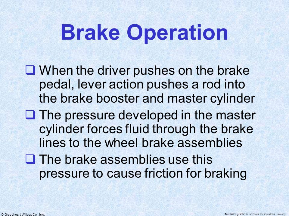 Brake Operation When the driver pushes on the brake pedal, lever action pushes a rod into the brake booster and master cylinder.