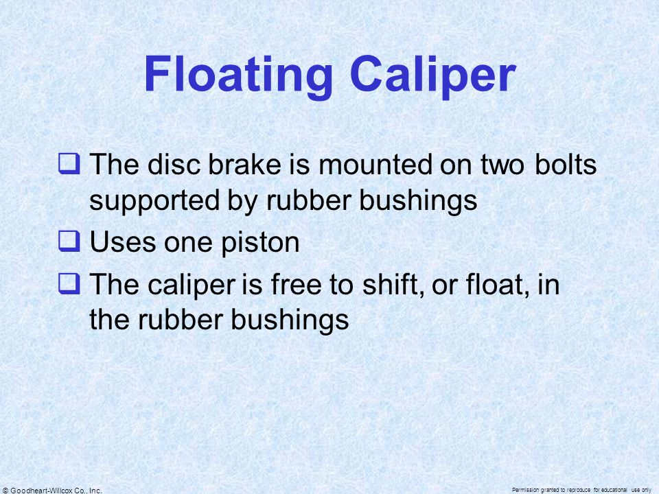 Floating Caliper The disc brake is mounted on two bolts supported by rubber bushings. Uses one piston.