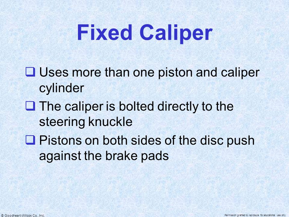 Fixed Caliper Uses more than one piston and caliper cylinder