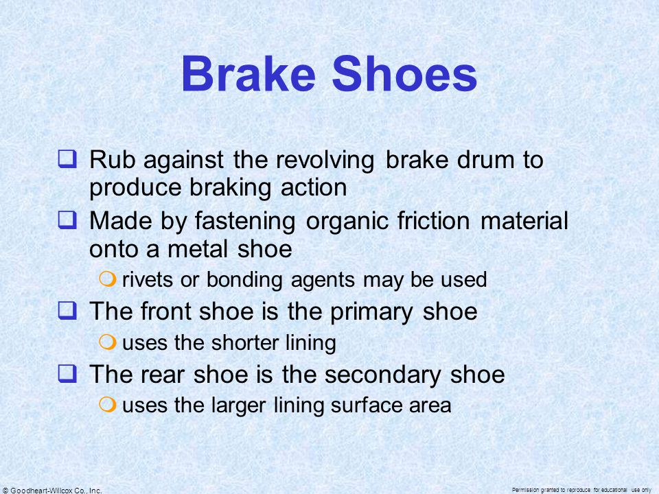 Brake Shoes Rub against the revolving brake drum to produce braking action. Made by fastening organic friction material onto a metal shoe.