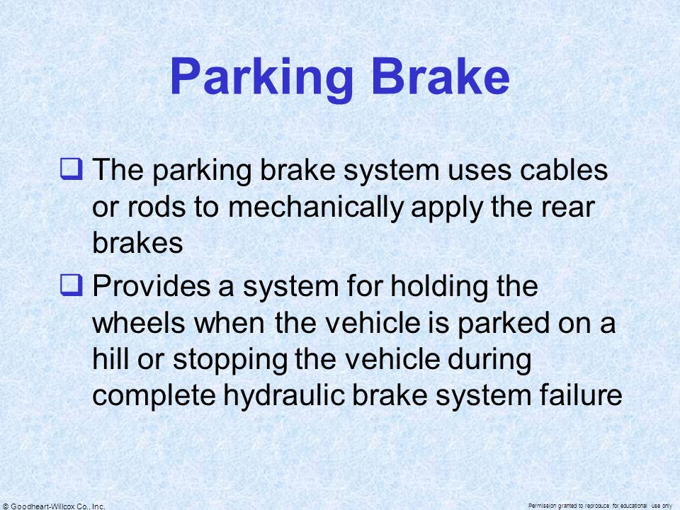 Parking Brake The parking brake system uses cables or rods to mechanically apply the rear brakes.